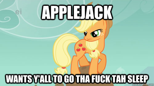 applejack wants y'all to go tha fuck tah sleep