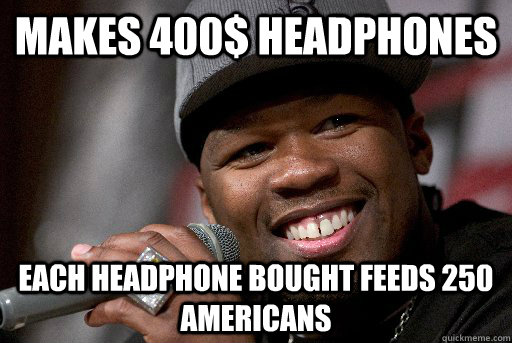 Makes 400$ headphones each headphone bought feeds 250 americans