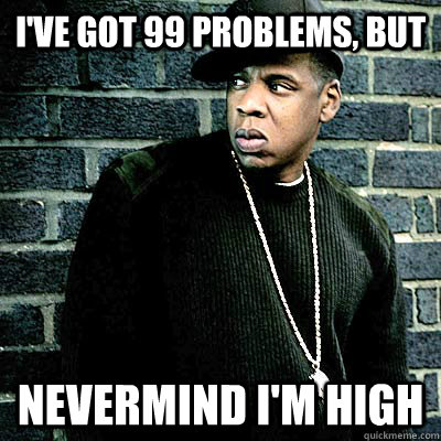 I've got 99 problems, but Nevermind I'm high - I've got 99 problems, but Nevermind I'm high  99 lighters
