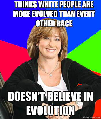 Thinks White people are more evolved than every other race Doesn't Believe in Evolution - Thinks White people are more evolved than every other race Doesn't Believe in Evolution  Sheltering Suburban Mom