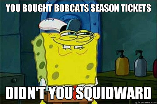 YOU BOUGHT BOBCATS SEASON TICKETS DIDN'T YOU SQUIDWARD