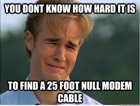 you dont know how hard it is to find a 25 foot null modem cable - you dont know how hard it is to find a 25 foot null modem cable  1990s Problems