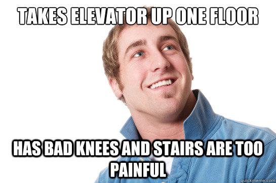 takes elevator up one floor has bad knees and stairs are too painful - takes elevator up one floor has bad knees and stairs are too painful  Misunderstood D-Bag