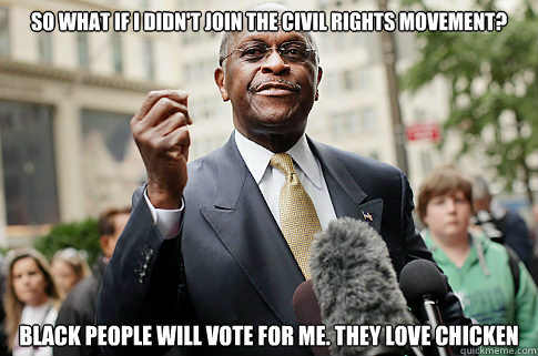 So what if I Didn't Join the Civil Rights Movement? Black People will vote for me. They Love Chicken