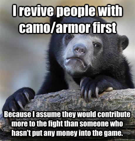 I revive people with camo/armor first Because I assume they would contribute more to the fight than someone who hasn't put any money into the game. - I revive people with camo/armor first Because I assume they would contribute more to the fight than someone who hasn't put any money into the game.  Confession Bear