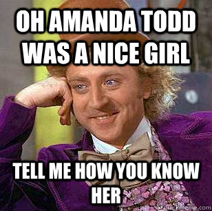 Oh Amanda todd was a nice girl tell me how you know her - Oh Amanda todd was a nice girl tell me how you know her  Condescending Wonka