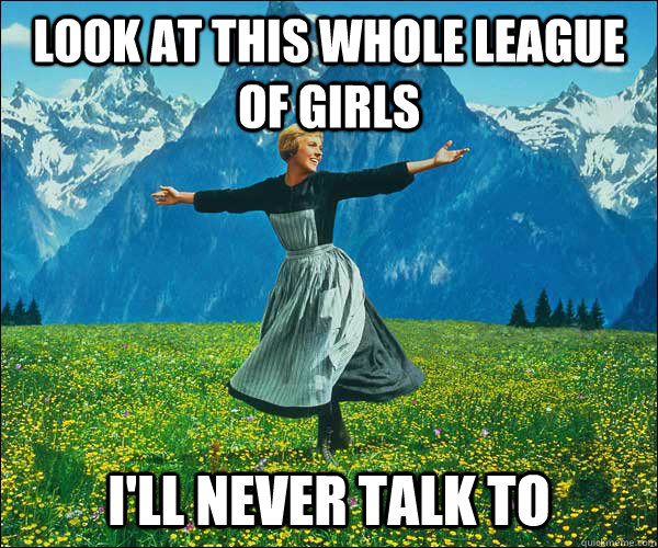 Look at this whole league of girls I'll never talk to - Look at this whole league of girls I'll never talk to  Sound of Music