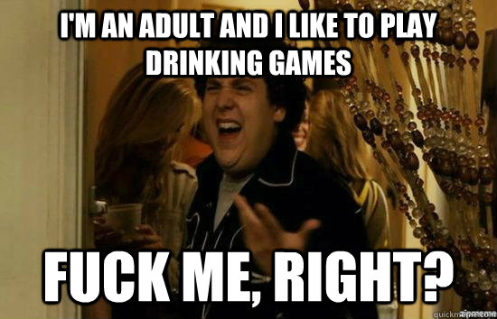 I'm an adult and I like to play drinking games Fuck me, right? - I'm an adult and I like to play drinking games Fuck me, right?  Misc