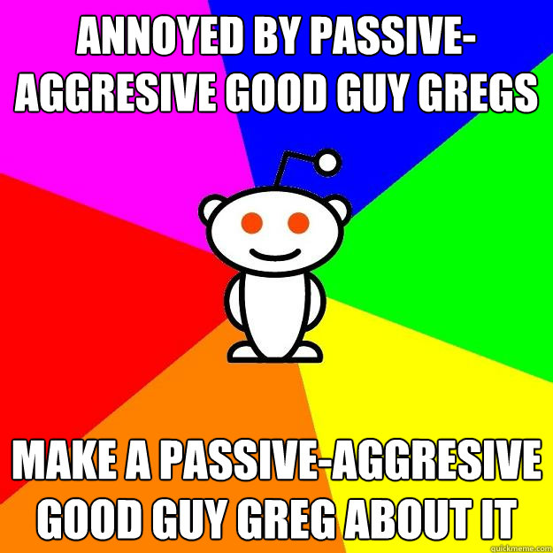 annoyed by passive aggresive good guy gregs make a passive aggresive