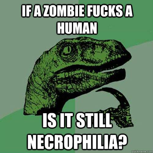 If a zombie fucks a human Is it still necrophilia?  Philosoraptor