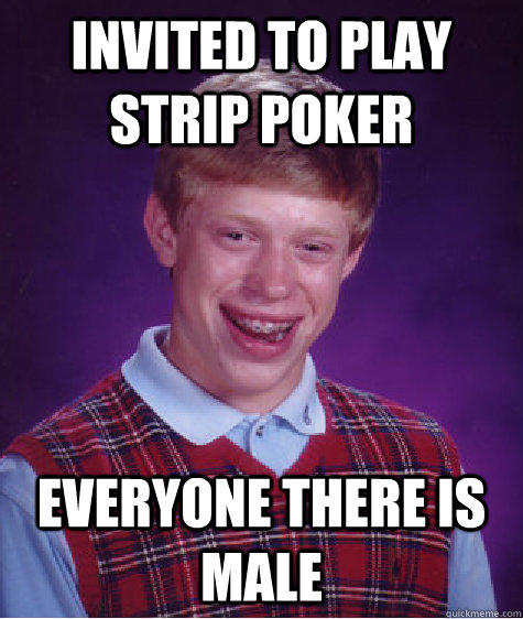 Invited to play strip poker everyone there is male - Invited to play strip poker everyone there is male  Bad Luck Brian