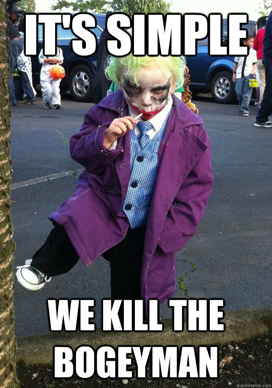 it's simple we kill the bogeyman  Joker kid