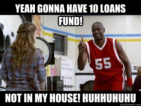 Yeah gonna have 10 loans fund! Not in my house! huhhuhuhu