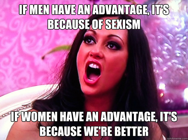 If men have an advantage, it's because of sexism If women have an advantage, it's because we're better  Feminist Nazi