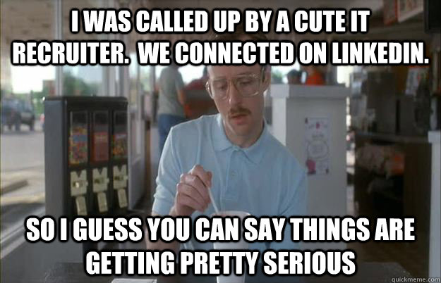 I was called up by a cute IT  recruiter.  We connected on LinkedIn. So I guess you can say things are getting pretty serious - I was called up by a cute IT  recruiter.  We connected on LinkedIn. So I guess you can say things are getting pretty serious  Things are getting pretty serious