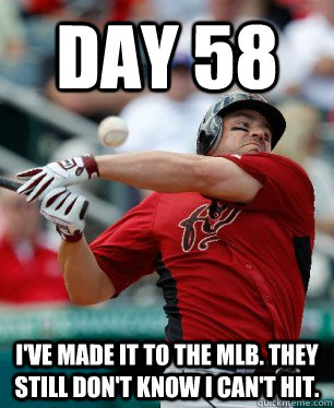 Day 58 I've made it to the mlb. they still don't know i can't hit. - Day 58 I've made it to the mlb. they still don't know i can't hit.  Misc