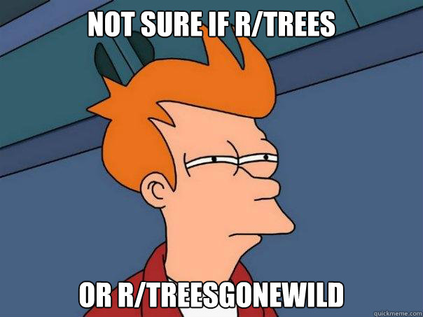 not sure if r/trees or r/treesgonewild