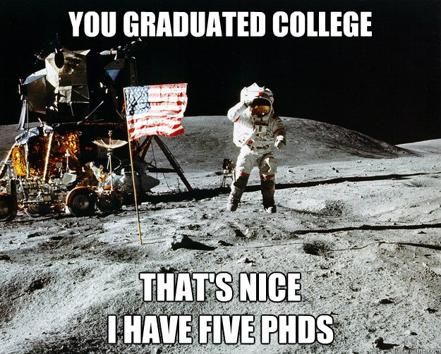 You graduated college That's nice I have Five PHDs - You graduated college That's nice I have Five PHDs  Unimpressed Astronaut