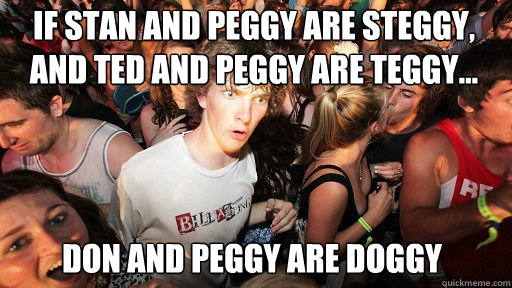 IF STAN AND PEGGY ARE STEGGY, AND TED AND PEGGY ARE TEGGY...  DON AND PEGGY ARE DOGGY - IF STAN AND PEGGY ARE STEGGY, AND TED AND PEGGY ARE TEGGY...  DON AND PEGGY ARE DOGGY  Sudden Clarity Clarence