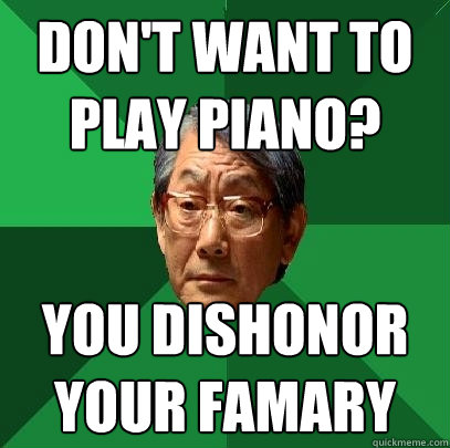 Don't want to play piano? you dishonor your famary - Don't want to play piano? you dishonor your famary  High Expectations Asian Father