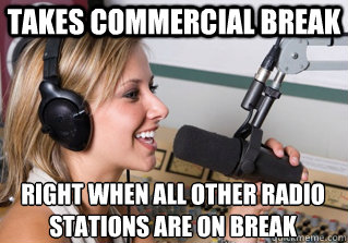 Takes commercial break right when all other radio stations are on break - Takes commercial break right when all other radio stations are on break  scumbag radio dj