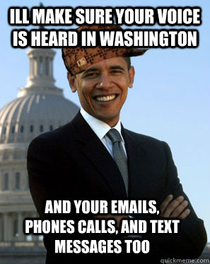 Ill make sure your voice is heard in Washington  and your emails, phones calls, and text messages too - Ill make sure your voice is heard in Washington  and your emails, phones calls, and text messages too  Scumbag Obama