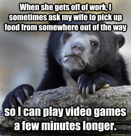 When she gets off of work, I sometimes ask my wife to pick up food from somewhere out of the way so I can play video games a few minutes longer. - When she gets off of work, I sometimes ask my wife to pick up food from somewhere out of the way so I can play video games a few minutes longer.  Confession Bear