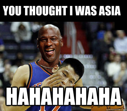 You thought i was asia hahahahaha