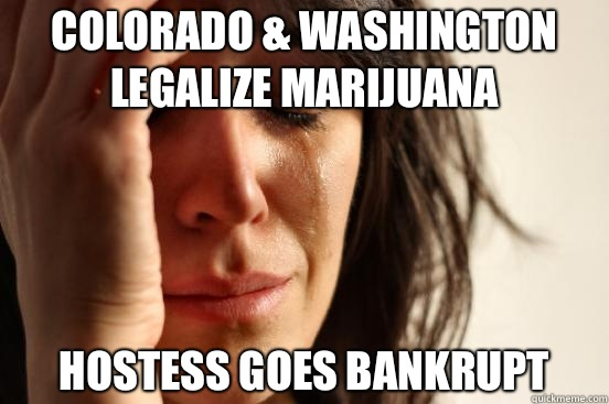 Colorado & Washington legalize marijuana Hostess goes bankrupt - Colorado & Washington legalize marijuana Hostess goes bankrupt  First World Problems
