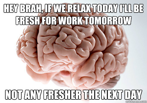 Hey brah, If we relax today I'll be fresh for work tomorrow Not any fresher the next day - Hey brah, If we relax today I'll be fresh for work tomorrow Not any fresher the next day  Scumbag Brain