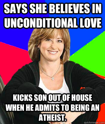 Says she believes in unconditional love Kicks son out of house when he admits to being an atheist. - Says she believes in unconditional love Kicks son out of house when he admits to being an atheist.  Sheltering Suburban Mom