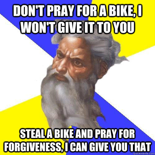 Don't pray for a bike, I won't give it to you Steal a bike and pray for forgiveness, I can give you that - Don't pray for a bike, I won't give it to you Steal a bike and pray for forgiveness, I can give you that  Advice God
