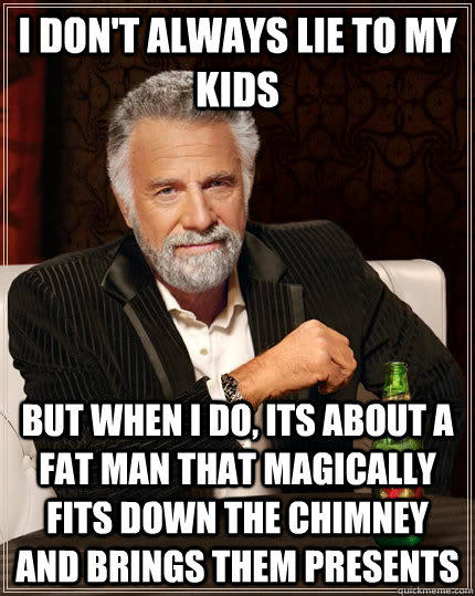 I don't always lie to my kids but when I do, its about a fat man that magically fits down the chimney and brings them presents - I don't always lie to my kids but when I do, its about a fat man that magically fits down the chimney and brings them presents  The Most Interesting Man In The World