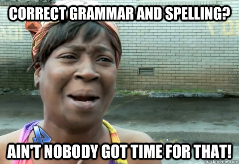 ee068356f1e5c7e9859c4543ff148b69a3903c3f40ddeb779daa75d6fd93262f correct grammar and spelling? ain't nobody got time for that,Grammar Check Meme