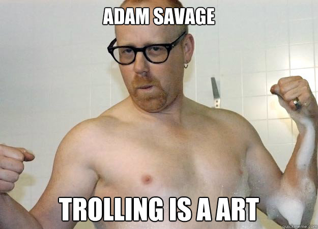 Adam Savage Trolling is a art