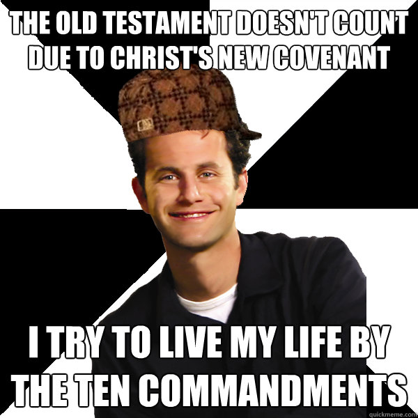 The old testament doesn't count due to christ's new covenant I try to live my life by the ten commandments - The old testament doesn't count due to christ's new covenant I try to live my life by the ten commandments  Scumbag Christian
