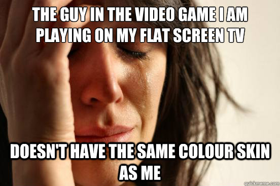 the guy in the video game i am playing on my flat screen tv doesn't have the same colour skin as me - the guy in the video game i am playing on my flat screen tv doesn't have the same colour skin as me  First World Problems
