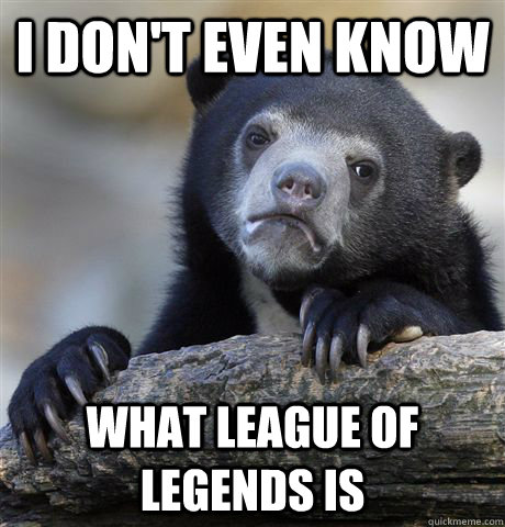 I don't even know what League of Legends is - I don't even know what League of Legends is  Confession Bear