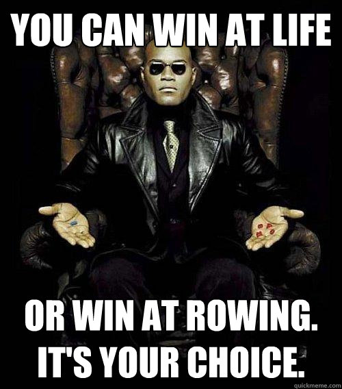 You can win at life or win at Rowing.  It's Your choice.