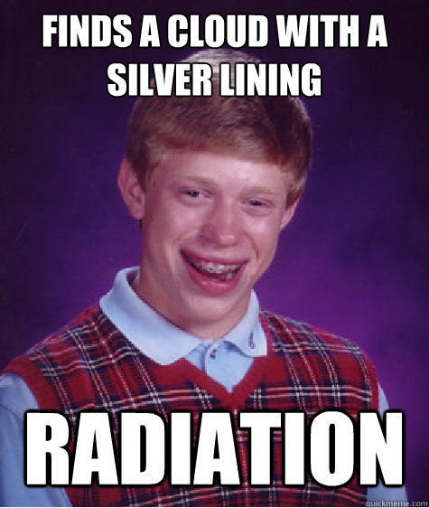 Finds a cloud with a silver lining Radiation - Finds a cloud with a silver lining Radiation  Bad Luck Brian