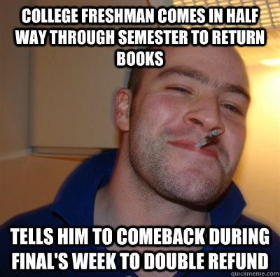 College freshman comes in half way through semester to return books Tells him to comeback during final's week to double refund - College freshman comes in half way through semester to return books Tells him to comeback during final's week to double refund  GoodGuyGreg