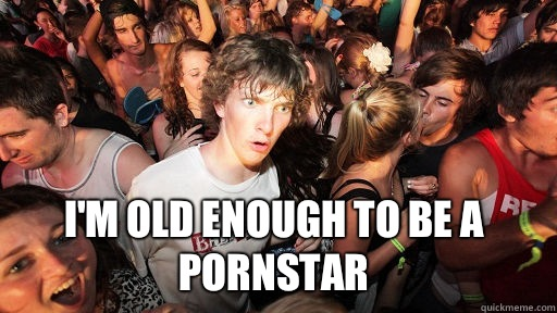 I'm old enough to be a pornstar -  I'm old enough to be a pornstar  Sudden Clarity Clarence
