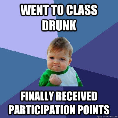 Went to class drunk Finally received participation points - Went to class drunk Finally received participation points  Success Kid