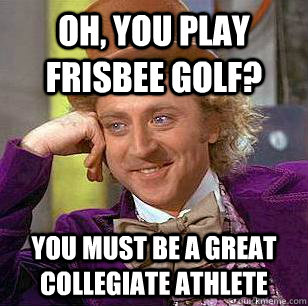 Oh, you play frisbee golf? You must be a great collegiate athlete - Oh, you play frisbee golf? You must be a great collegiate athlete  Condescending Wonka