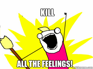 kill all the feelings! - kill all the feelings!  All The Things