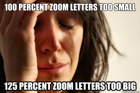 100 percent zoom letters too small 125 percent zoom letters too big - 100 percent zoom letters too small 125 percent zoom letters too big  First World Problems