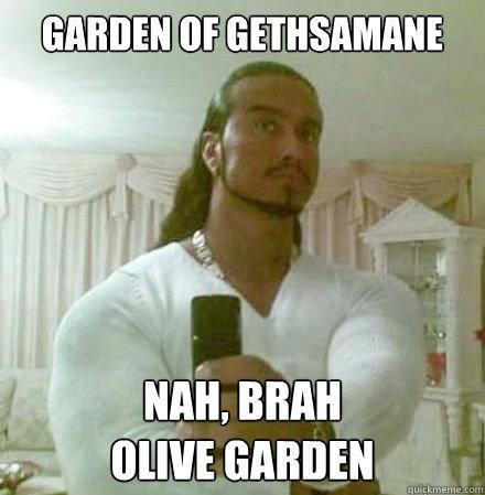 Garden of Gethsamane Nah, brah Olive Garden - Garden of Gethsamane Nah, brah Olive Garden  Guido Jesus