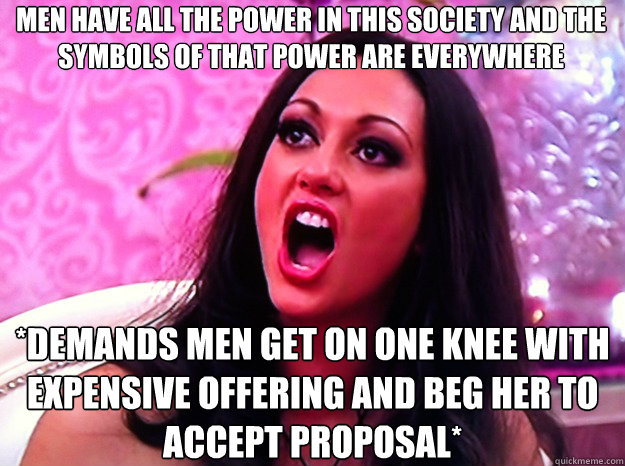 MEN HAVE ALL THE POWER IN THIS SOCIETY AND THE SYMBOLS OF THAT POWER ARE EVERYWHERE *DEMANDS MEN GET ON ONE KNEE WITH EXPENSIVE OFFERING AND BEG HER TO ACCEPT PROPOSAL* - MEN HAVE ALL THE POWER IN THIS SOCIETY AND THE SYMBOLS OF THAT POWER ARE EVERYWHERE *DEMANDS MEN GET ON ONE KNEE WITH EXPENSIVE OFFERING AND BEG HER TO ACCEPT PROPOSAL*  Feminist Nazi