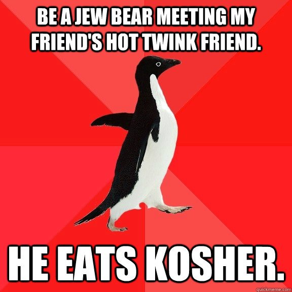 Be a Jew bear meeting my friend's hot twink friend. He eats kosher. - Be a Jew bear meeting my friend's hot twink friend. He eats kosher.  Socially Awesome Penguin