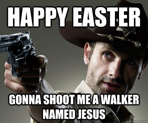 Happy Easter Gonna shoot me a walker named jesus  Rick Grimes Walking Dead